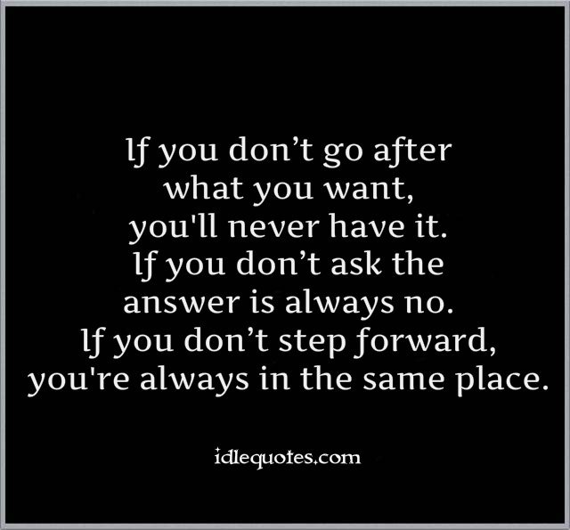 If-you-dont-go-after-what-you-want-youll-never-have-it.-If-you-dont-ask-the-answer-is-always-no
